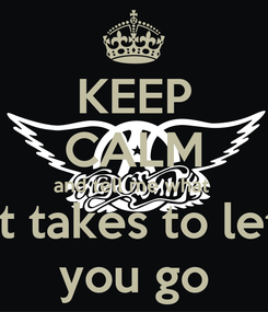 Poster: KEEP CALM and tell me what  it takes to let you go