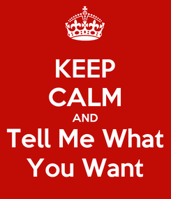 Poster: KEEP CALM AND Tell Me What You Want