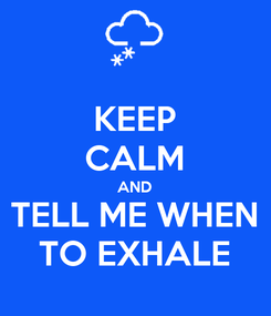 Poster: KEEP CALM AND TELL ME WHEN TO EXHALE