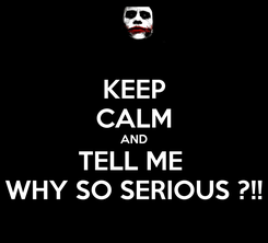 Poster: KEEP CALM AND TELL ME  WHY SO SERIOUS ?!!