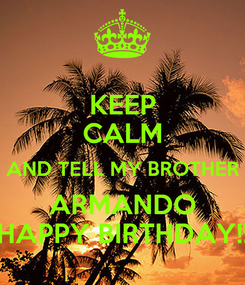 Poster: KEEP CALM AND TELL MY BROTHER ARMANDO HAPPY BIRTHDAY!!