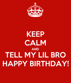 Poster: KEEP CALM AND TELL MY LIL BRO HAPPY BIRTHDAY!