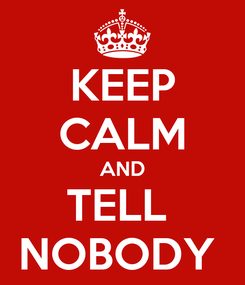 Poster: KEEP CALM AND TELL  NOBODY