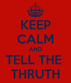 Poster: KEEP CALM AND TELL THE  THRUTH
