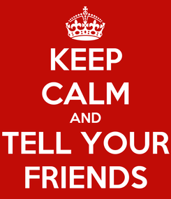 Poster: KEEP CALM AND TELL YOUR FRIENDS