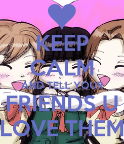 Poster: KEEP CALM AND TELL YOUR FRIENDS U LOVE THEM