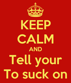 Poster: KEEP CALM AND Tell your To suck on