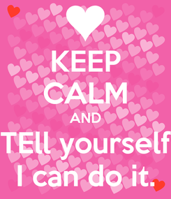 Poster: KEEP CALM AND TEll yourself I can do it.