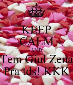 Poster: KEEP CALM AND Tem Giul Zena Pra tds! KKK