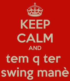 Poster: KEEP CALM AND tem q ter  swing manè