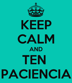 Poster: KEEP CALM AND TEN  PACIENCIA