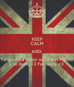 Poster: KEEP CALM AND  Tengo A La Mejor novia Del Mundo y se llama <3 Fernanda <3