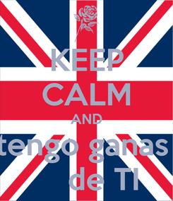 Poster: KEEP CALM AND tengo ganas      de TI