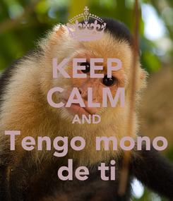 Poster: KEEP CALM AND Tengo mono de ti
