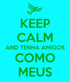 Poster: KEEP CALM AND TENHA AMIGOS COMO MEUS