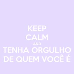 Poster: KEEP CALM AND TENHA ORGULHO DE QUEM VOCÊ É