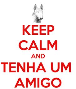 Poster: KEEP CALM AND TENHA UM  AMIGO