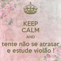 Poster: KEEP CALM AND tente não se atrasar e estude violão !