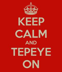 Poster: KEEP CALM AND TEPEYE ON