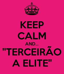 Poster: KEEP CALM AND... ''TERCEIRÃO A ELITE''