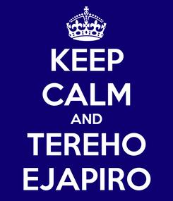 Poster: KEEP CALM AND TEREHO EJAPIRO