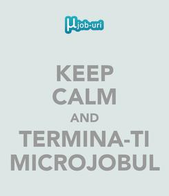 Poster: KEEP CALM AND TERMINA-TI MICROJOBUL