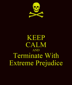 Poster: KEEP CALM AND Terminate With Extreme Prejudice