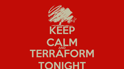 Poster: KEEP CALM AND TERRAFORM TONIGHT