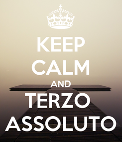 Poster: KEEP CALM AND TERZO  ASSOLUTO