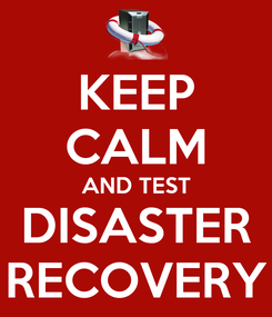 Poster: KEEP CALM AND TEST DISASTER RECOVERY
