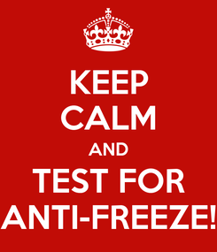 Poster: KEEP CALM AND TEST FOR ANTI-FREEZE!