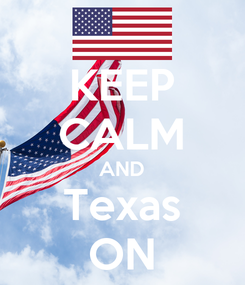 Poster: KEEP CALM AND Texas ON