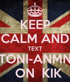 Poster: KEEP CALM AND TEXT TONI-ANMN   ON  KIK