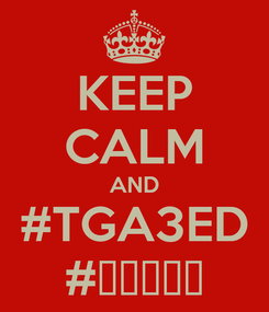Poster: KEEP CALM AND #TGA3ED #تڤاعد
