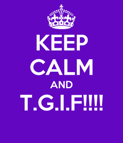 Poster: KEEP CALM AND T.G.I.F!!!!