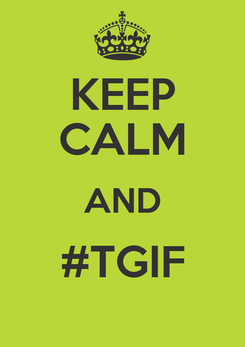 Poster: KEEP CALM AND #TGIF