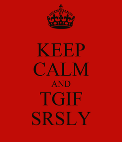 Poster: KEEP CALM AND TGIF SRSLY