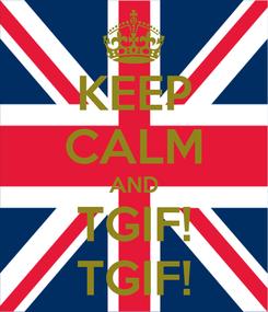 Poster: KEEP CALM AND TGIF! TGIF!