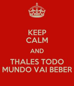 Poster: KEEP CALM AND THALES TODO MUNDO VAI BEBER