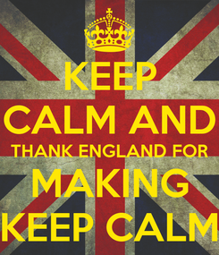 Poster: KEEP CALM AND THANK ENGLAND FOR MAKING KEEP CALM