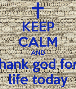 Poster: KEEP CALM AND thank god for  life today