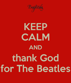 Poster: KEEP CALM AND thank God for The Beatles