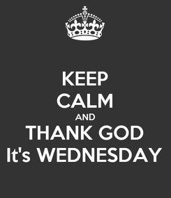 Poster: KEEP CALM AND THANK GOD It's WEDNESDAY