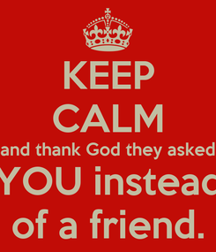 Poster: KEEP CALM and thank God they asked YOU instead of a friend.