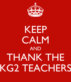 Poster: KEEP CALM AND THANK THE KG2 TEACHERS