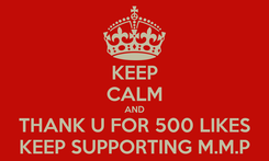 Poster: KEEP CALM AND THANK U FOR 500 LIKES KEEP SUPPORTING M.M.P