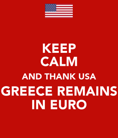 Poster: KEEP CALM AND THANK USA GREECE REMAINS IN EURO