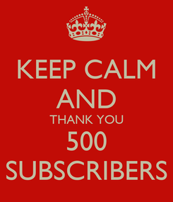 Poster: KEEP CALM AND THANK YOU 500 SUBSCRIBERS