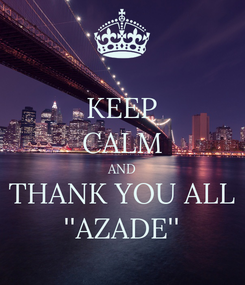 Poster: KEEP CALM AND THANK YOU ALL ''AZADE''