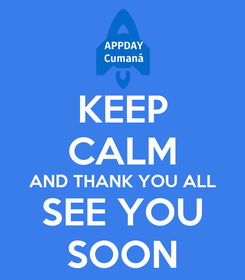 Poster: KEEP CALM AND THANK YOU ALL SEE YOU SOON